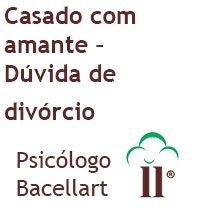 7 Casado com Amante - Dúvida de divórcio - Bacellart Psicólogo USP